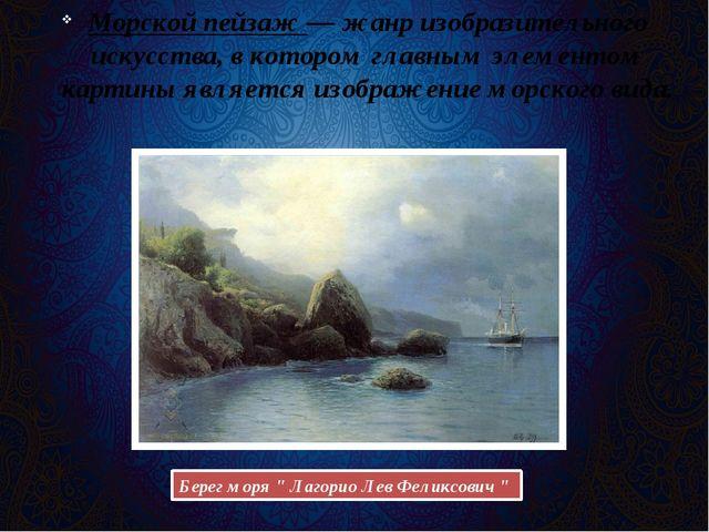 Морской пейзаж— жанр изобразительного искусства, в котором главным элементом...