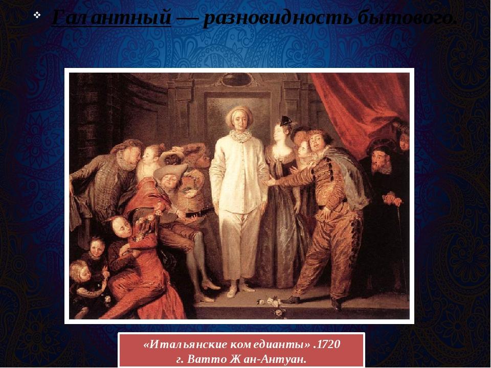 Галантный— разновидность бытового. «Итальянскиекомедианты» .1720 г.Ватто Ж...