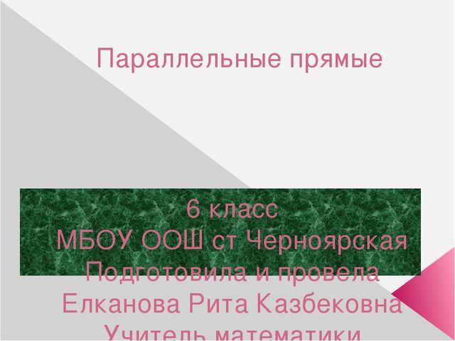 Параллельные прямые 6 класс МБОУ ООШ ст Черноярская Подготовила и провела Елк...