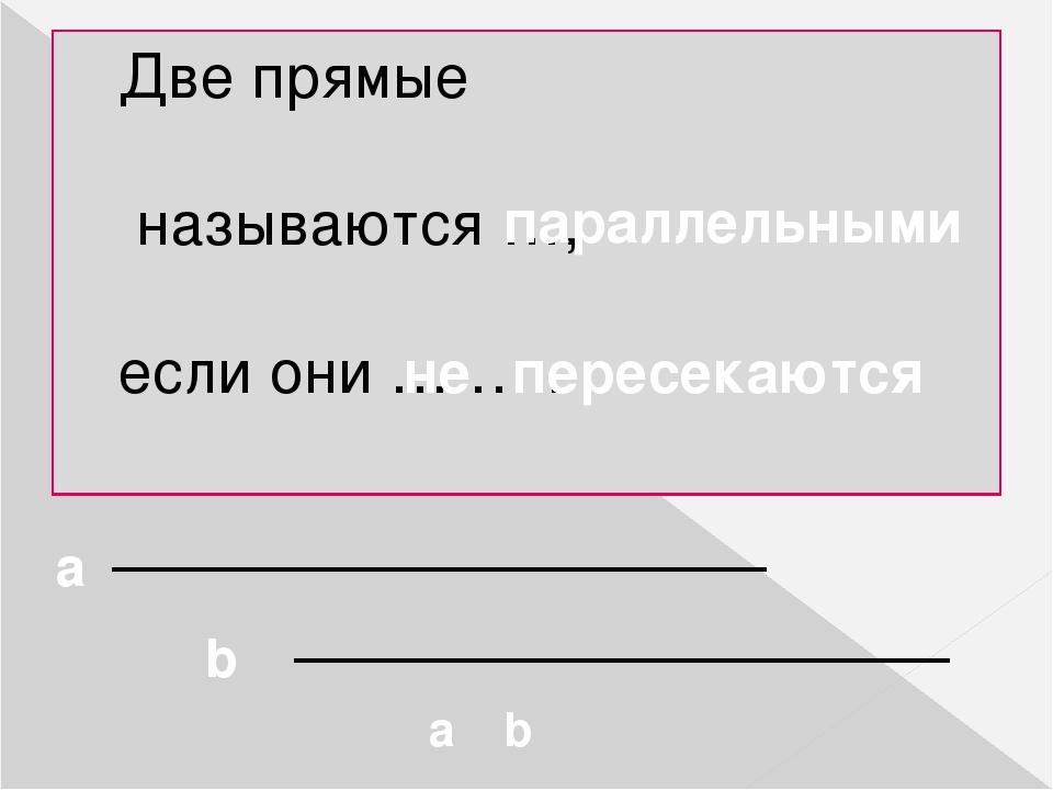 Две прямые называются …, если они … … . параллельными не пересекаются a b a ║ b