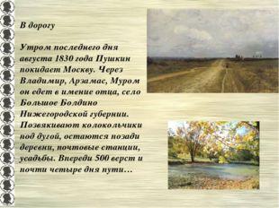 В дорогу Утром последнего дня августа 1830 года Пушкин покидает Москву. Через