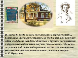 В 1918 году, когда по всей России пылали барские усадьбы, болдинские крестьян