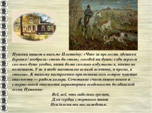 Пушкин пишет в письме Плетнёву: «Что за прелесть здешняя деревня! вообрази: с