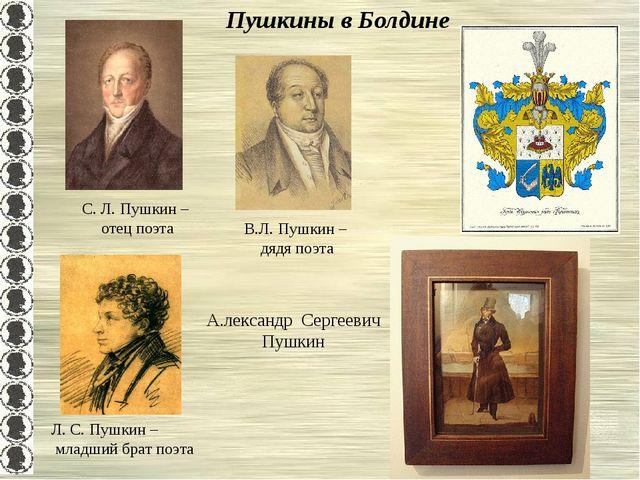 Пушкины в Болдине В.Л. Пушкин – дядя поэта С. Л. Пушкин – отец поэта Л. С. Пу...
