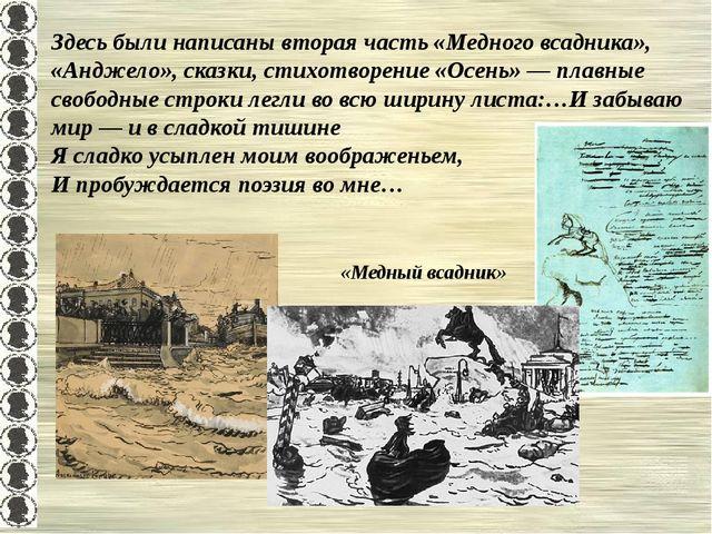 Здесь были написаны вторая часть «Медного всадника», «Анджело», сказки, стихо...