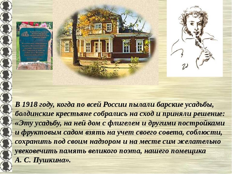 В 1918 году, когда по всей России пылали барские усадьбы, болдинские крестьян...
