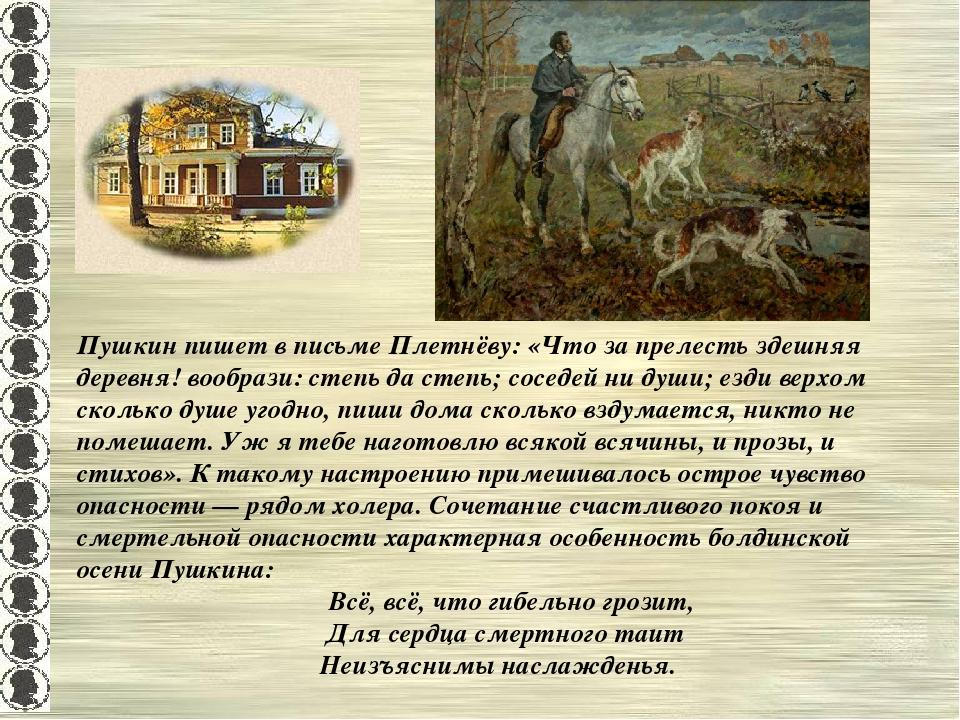 Пушкин пишет в письме Плетнёву: «Что за прелесть здешняя деревня! вообрази: с...