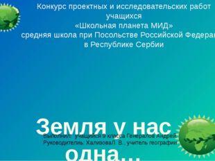 Земля у нас одна… Конкурс проектных и исследовательских работ учащихся «Школ