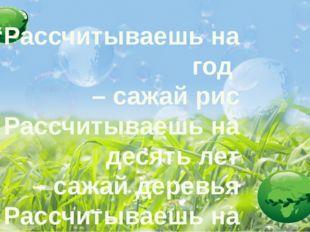 """""""Рассчитываешь на год – сажай рис Рассчитываешь на десять лет – сажай деревь"""