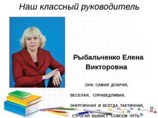 Наш классный руководитель Рыбальченко Елена Викторовна ОНА САМАЯ ДОБРАЯ, ВЕСЕ