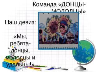 Команда «ДОНЦЫ-МОЛОДЦЫ» Наш девиз: «Мы, ребята-донцы, молодцы и удальцы!»