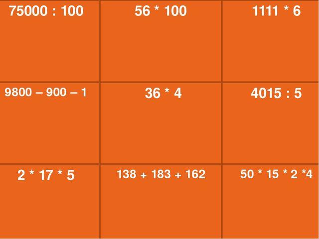 56 * 100 1111 * 6 75000 : 100 36 * 4 4015 : 5 138 + 183 + 162 50 * 15 * 2 *4...