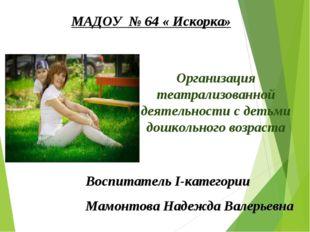Воспитатель I-категории Мамонтова Надежда Валерьевна МАДОУ № 64 « Искорка» Ор