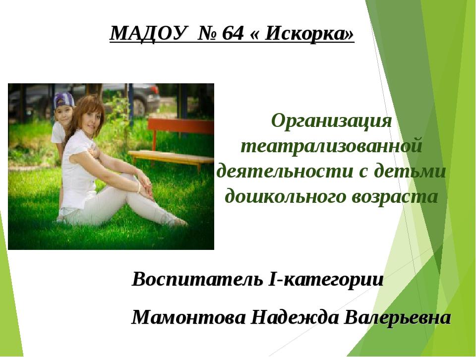 Воспитатель I-категории Мамонтова Надежда Валерьевна МАДОУ № 64 « Искорка» Ор...