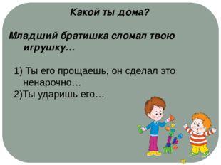 Какой ты дома? Младший братишка сломал твою игрушку… 1) Ты его прощаешь, он с