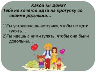 Какой ты дома? Тебе не хочется идти на прогулку со своими родными… 1)Ты устр