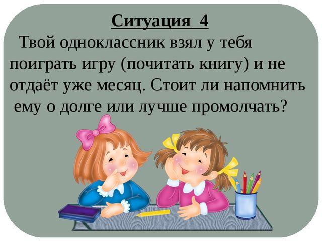 Ситуация 4 Твой одноклассник взял у тебя поиграть игру (почитать книгу) и не...