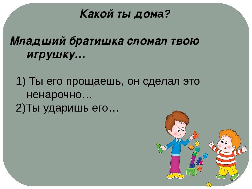 Какой ты дома? Младший братишка сломал твою игрушку… 1) Ты его прощаешь, он с...
