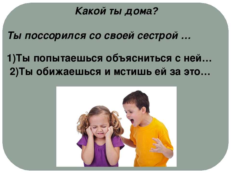 Какой ты дома? Ты поссорился со своей сестрой … 1)Ты попытаешься объясниться...