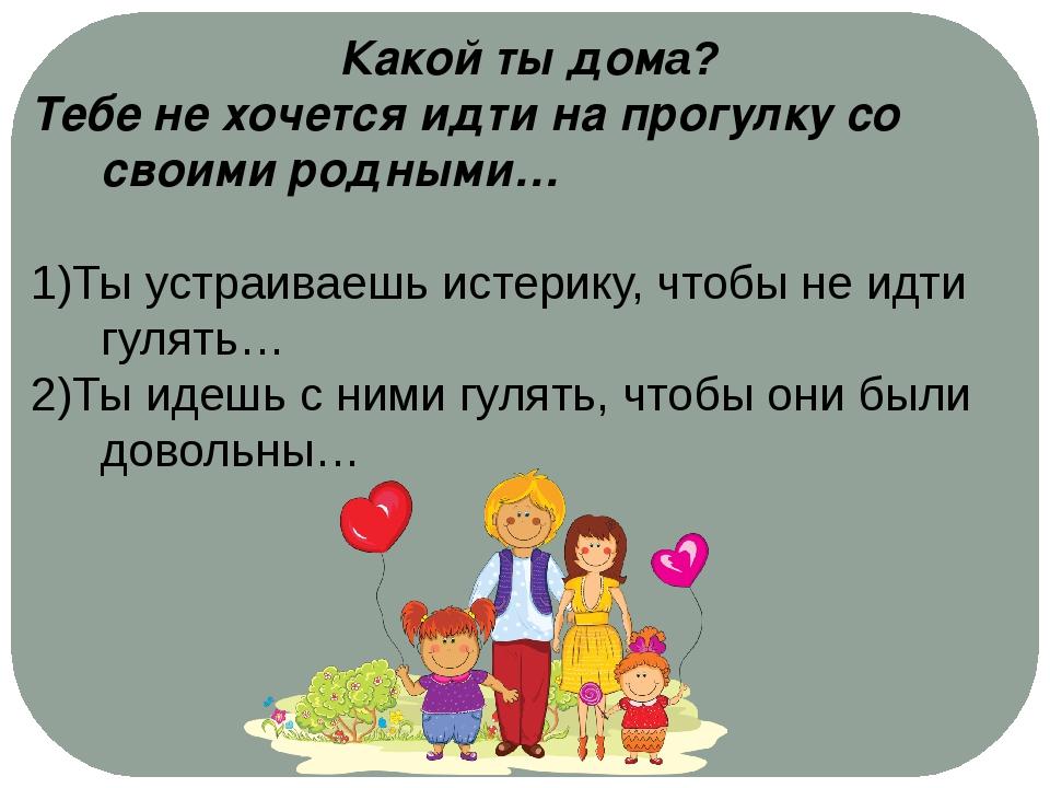 Какой ты дома? Тебе не хочется идти на прогулку со своими родными… 1)Ты устр...