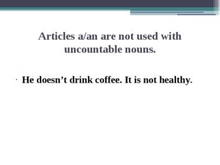 Articles a/an are not used with uncountable nouns. He doesn't drink coffee. I