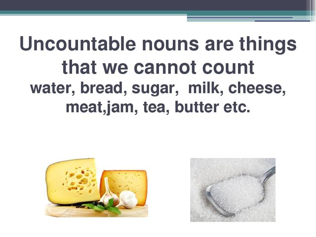 Uncountable nouns are things that we cannot count water, bread, sugar, milk,...