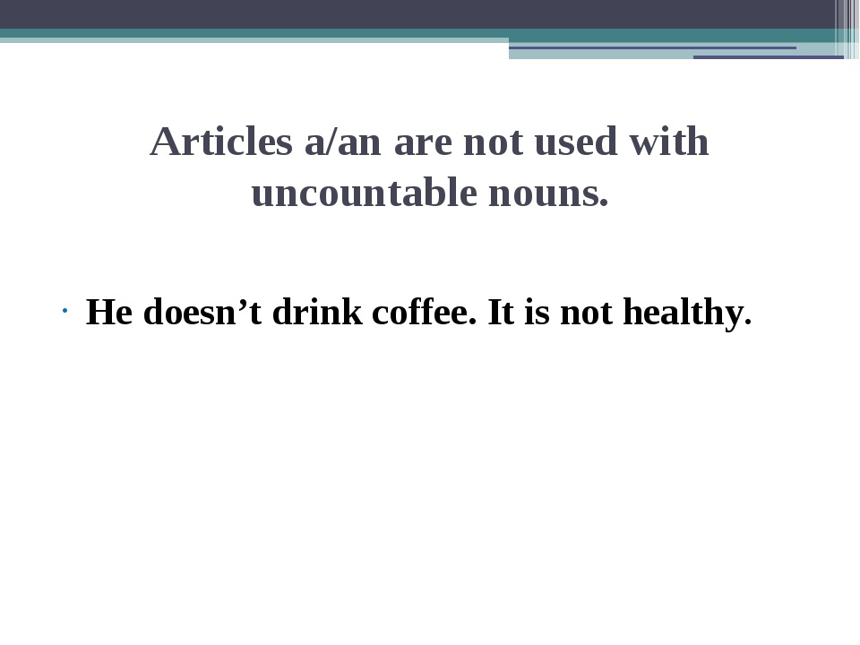 Articles a/an are not used with uncountable nouns. He doesn't drink coffee. I...