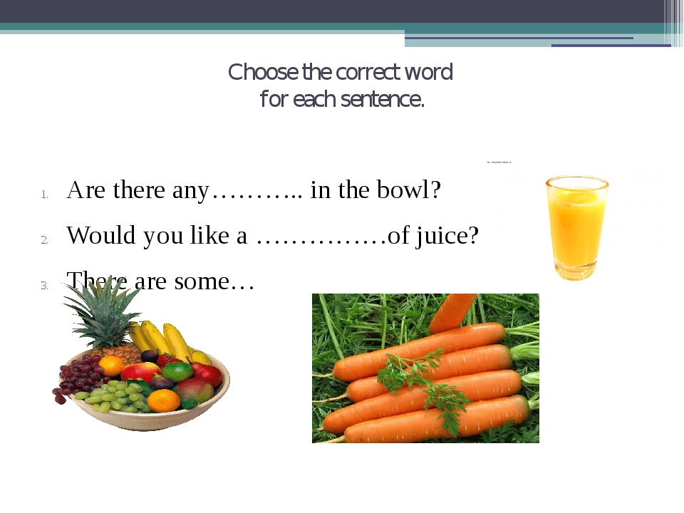 Choose the correct word for each sentence. Are there any……….. in the bowl? Wo...