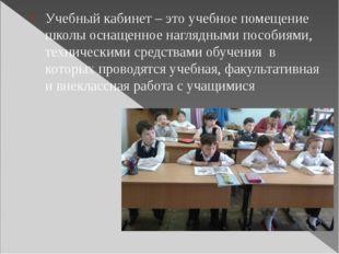 Учебный кабинет – это учебное помещение школы оснащенное наглядными пособиям