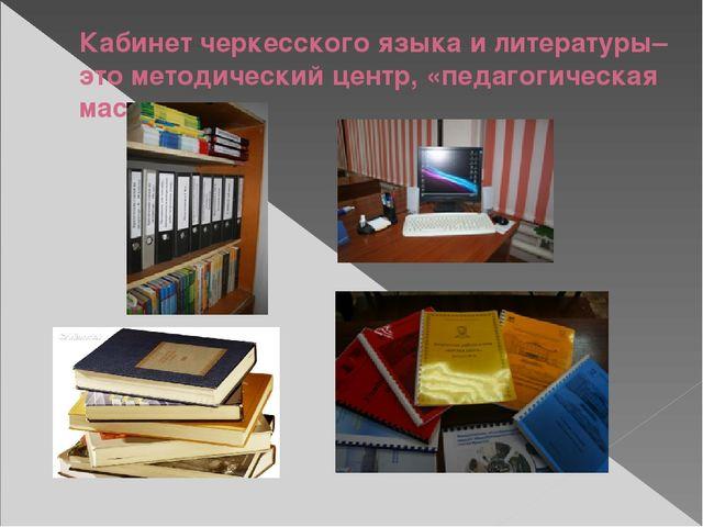 Кабинет черкесского языка и литературы– это методический центр, «педагогическ...