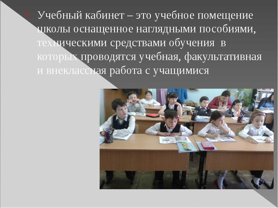Учебный кабинет – это учебное помещение школы оснащенное наглядными пособиям...