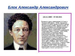 Блок Александр Александрович (16.11.1880 – 07.08.1921 Начинал в духе символиз