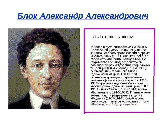 Блок Александр Александрович (16.11.1880 – 07.08.1921 Начинал в духе символиз...