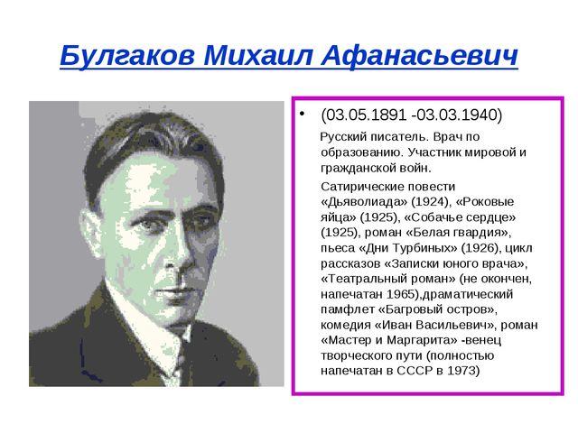 Булгаков Михаил Афанасьевич (03.05.1891 -03.03.1940) Русский писатель. Врач п...