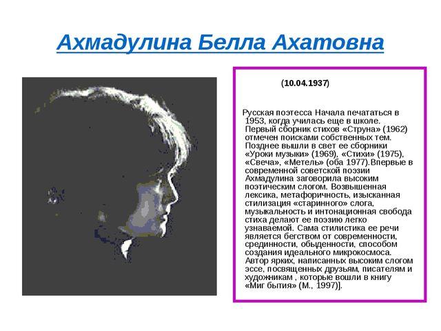 Ахмадулина Белла Ахатовна (10.04.1937) Русская поэтесса Начала печататься в 1...