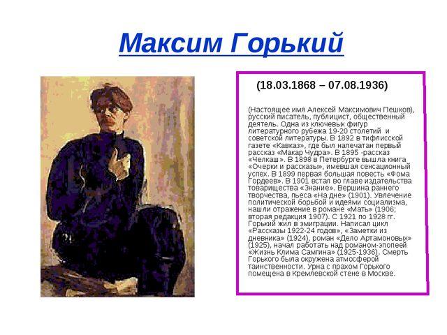 Максим Горький (18.03.1868 – 07.08.1936) (Настоящее имя Алексей Максимович П...