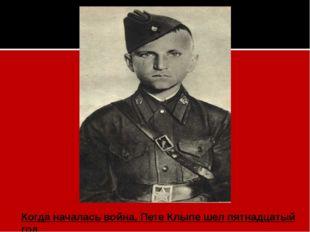 Когда началась война,Пете Клыпешел пятнадцатый год.