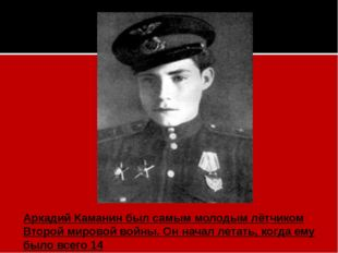 Аркадий Каманинбыл самым молодым лётчиком Второй мировой войны. Он начал лет