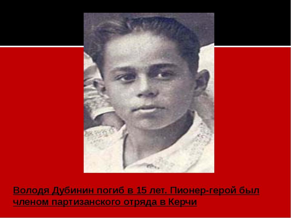 Володя Дубининпогиб в 15 лет. Пионер-герой был членом партизанского отряда в...