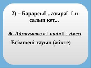 2) – Барарсың, азырақ ән салып кет... Есімшені тауып (жікте) Ж. Аймауытов «Ән