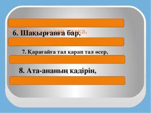 5. Ерінген қалар ұятқа,   Ізденген жетер мұратқа 6. Шақырғанға бар,