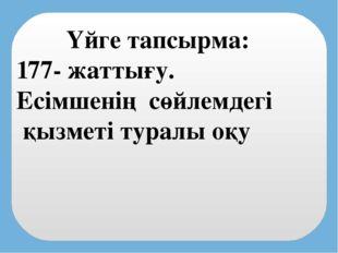 Үйге тапсырма: 177- жаттығу. Есімшенің сөйлемдегі қызметі туралы оқу