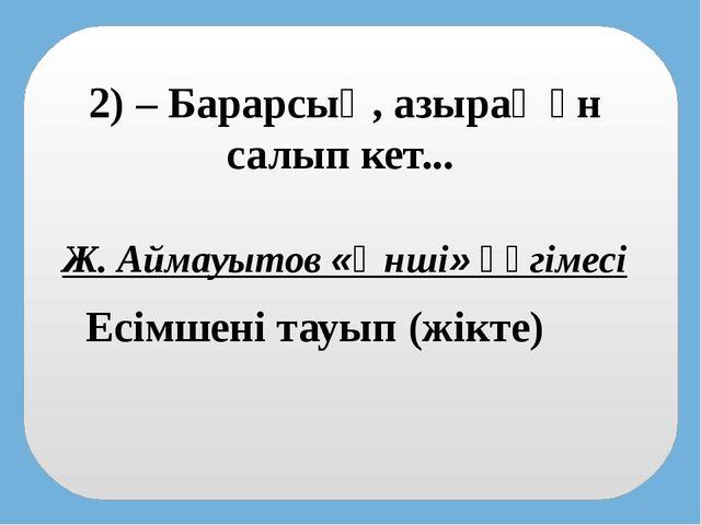 2) – Барарсың, азырақ ән салып кет... Есімшені тауып (жікте) Ж. Аймауытов «Ән...
