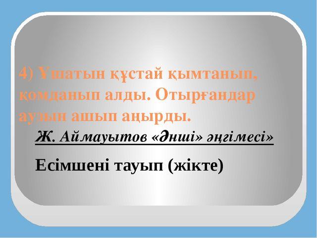 4) Ұшатын құстай қымтанып, қомданып алды. Отырғандар аузын ашып аңырды. Есімш...