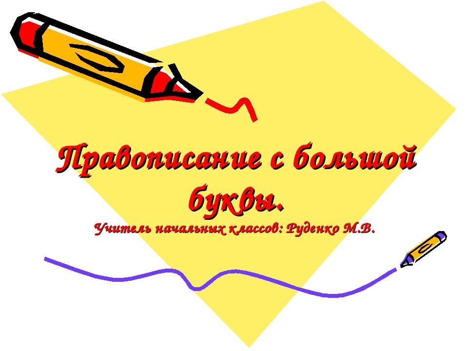 Правописание с большой буквы. Учитель начальных классов: Руденко М.В.