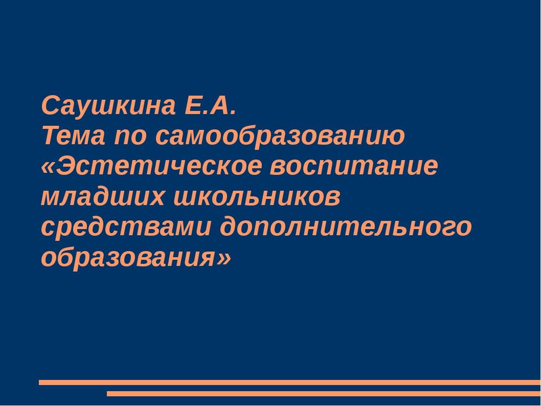 Саушкина Е.А. Тема по самообразованию «Эстетическое воспитание младших школьн...