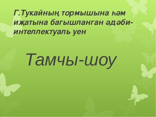 Г.Тукайның тормышына һәм иҗатына багышланган әдәби-интеллектуаль уен Тамчы-шоу