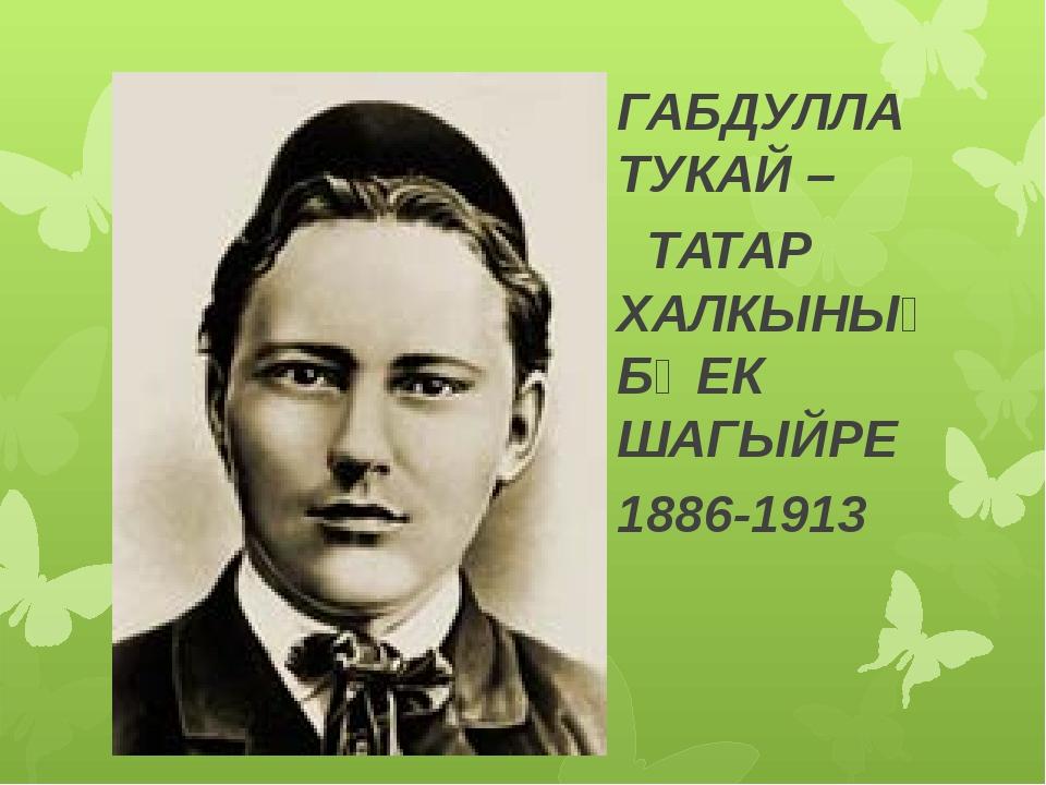 Г.Тукай ГАБДУЛЛА ТУКАЙ – ТАТАР ХАЛКЫНЫҢ БӨЕК ШАГЫЙРЕ 1886-1913