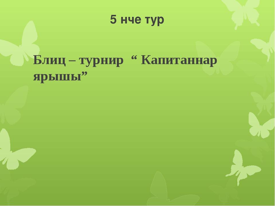 "5 нче тур Блиц – турнир "" Капитаннар ярышы"""