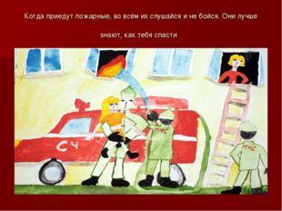 Когда приедут пожарные, во всём их слушайся и не бойся. Они лучше знают, как